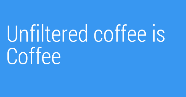 Unfiltered coffee is Coffee
